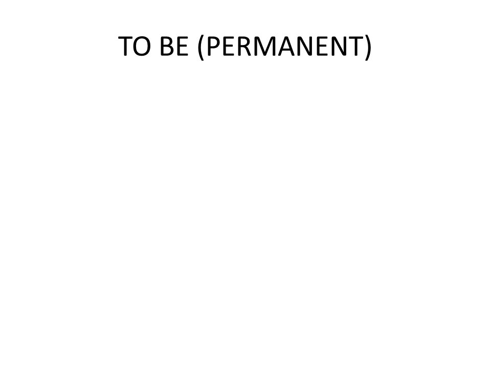 TO BE (PERMANENT)