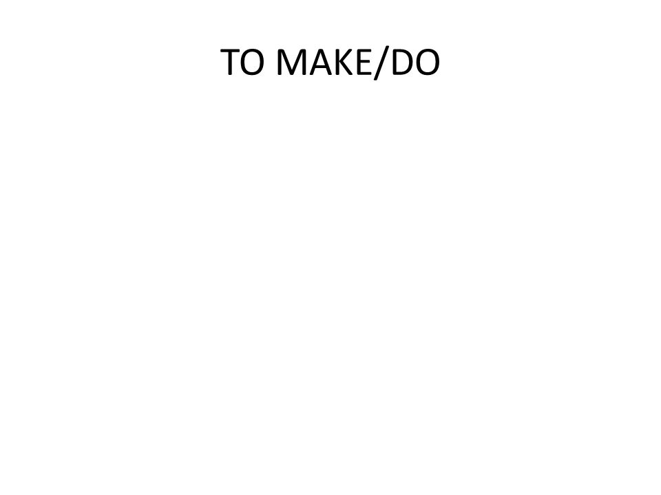 TO MAKE/DO