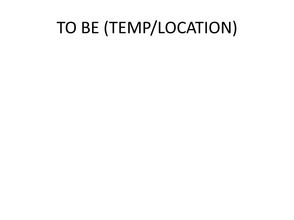 TO BE (TEMP/LOCATION)
