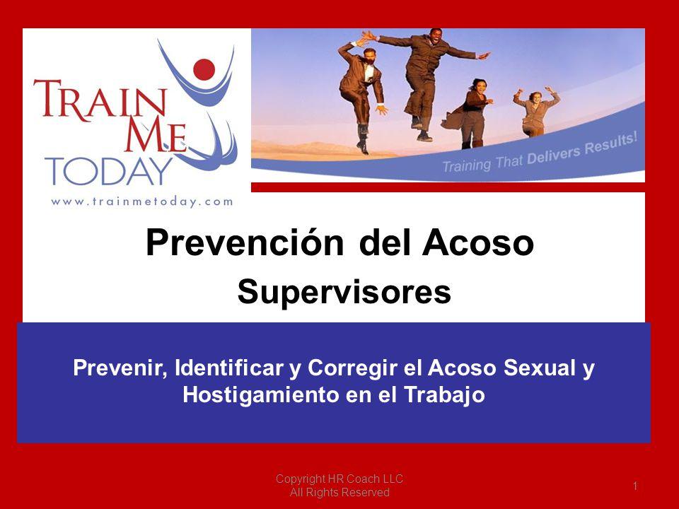 Supervisores Prevenir, Identificar y Corregir el Acoso Sexual y Hostigamiento en el Trabajo Prevención del Acoso Copyright HR Coach LLC All Rights Res