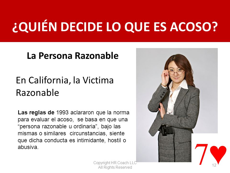 ¿QUIÉN DECIDE LO QUE ES ACOSO? La Persona Razonable En California, la Victima Razonable 87 Las reglas de 1993 aclararon que la norma para evaluar el a