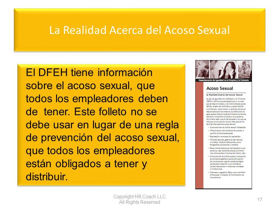 La Realidad Acerca del Acoso Sexual Copyright HR Coach LLC All Rights Reserved 17 El DFEH tiene información sobre el acoso sexual, que todos los emple