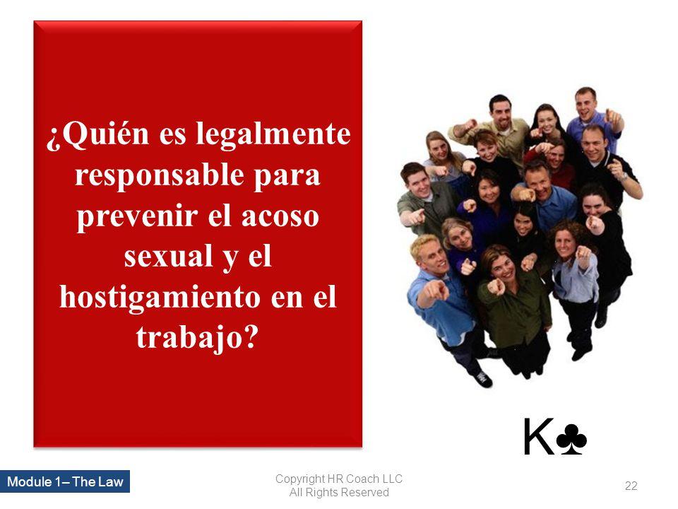¿Quién es legalmente responsable para prevenir el acoso sexual y el hostigamiento en el trabajo? Copyright HR Coach LLC All Rights Reserved 22 Module