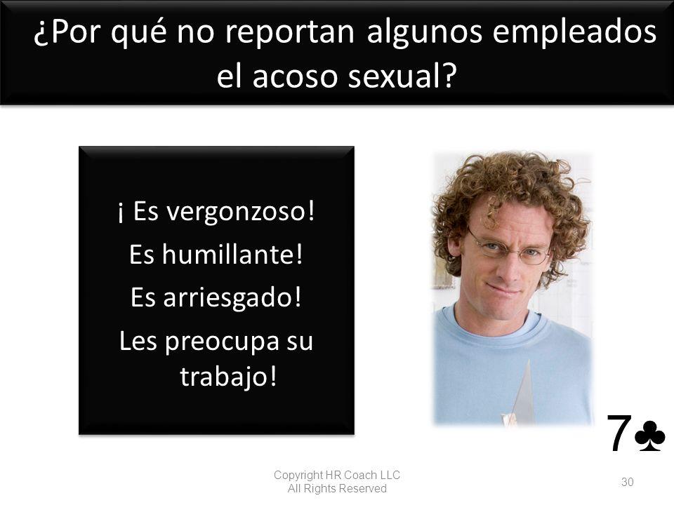 ¿Por qué no reportan algunos empleados el acoso sexual? ¡ Es vergonzoso! Es humillante! Es arriesgado! Les preocupa su trabajo! ¡ Es vergonzoso! Es hu