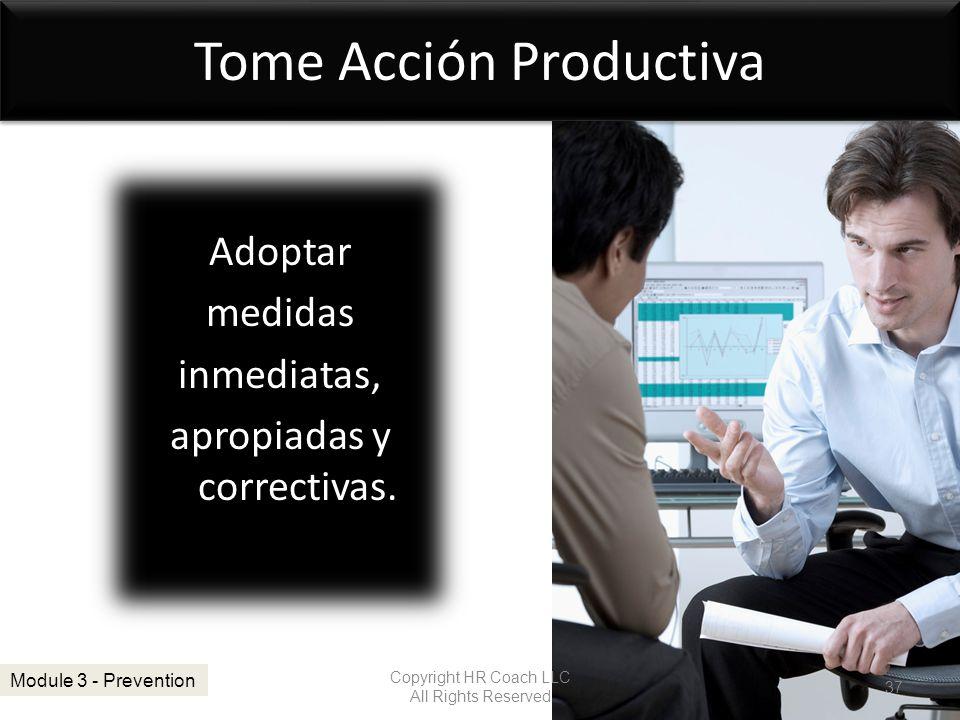Tome Acción Productiva Adoptar medidas inmediatas, apropiadas y correctivas. Copyright HR Coach LLC All Rights Reserved 37 Module 3 - Prevention
