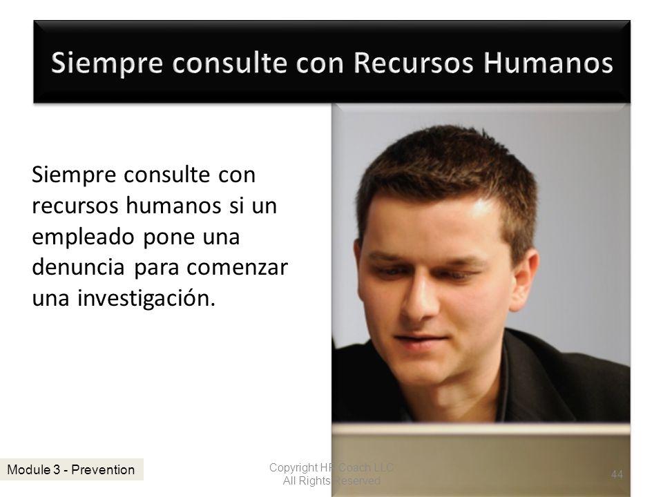 Siempre consulte con recursos humanos si un empleado pone una denuncia para comenzar una investigación. Copyright HR Coach LLC All Rights Reserved 44