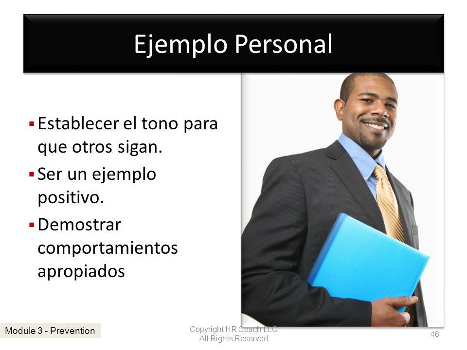 Ejemplo Personal Establecer el tono para que otros sigan. Ser un ejemplo positivo. Demostrar comportamientos apropiados Copyright HR Coach LLC All Rig