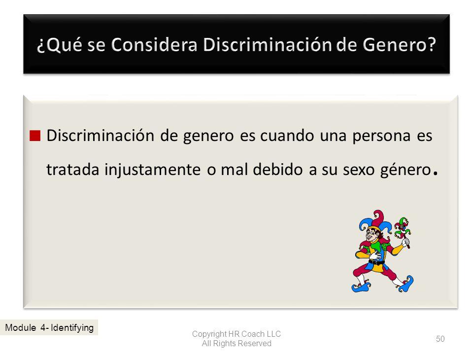 Discriminación de genero es cuando una persona es tratada injustamente o mal debido a su sexo género. Copyright HR Coach LLC All Rights Reserved 50 Mo