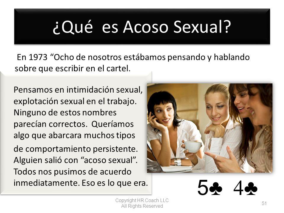 ¿Qué es Acoso Sexual? Copyright HR Coach LLC All Rights Reserved 51 5 4 En 1973 Ocho de nosotros estábamos pensando y hablando sobre que escribir en e