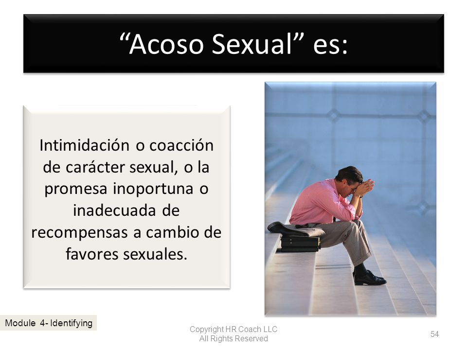 Acoso Sexual es: Copyright HR Coach LLC All Rights Reserved 54 Module 4- Identifying