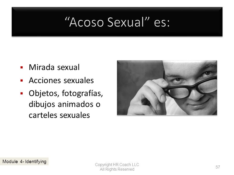 Mirada sexual Acciones sexuales Objetos, fotografías, dibujos animados o carteles sexuales Copyright HR Coach LLC All Rights Reserved 57 Module 4- Ide