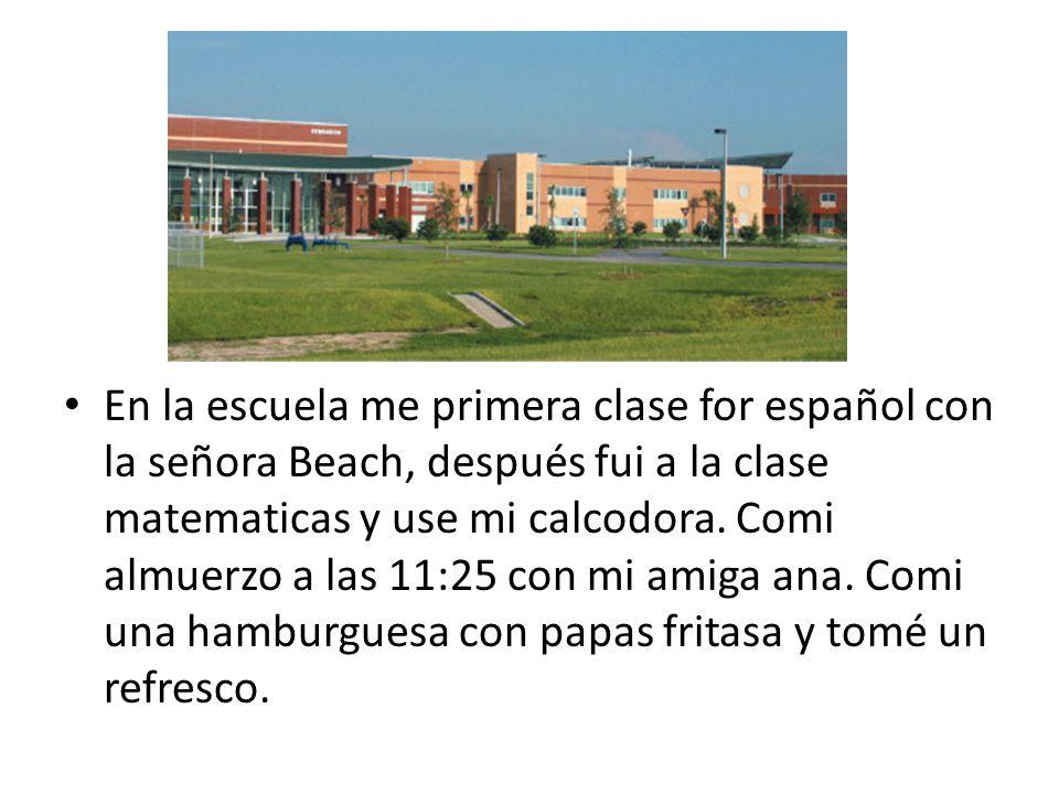 En la escuela me primera clase for español con la señora Beach, después fui a la clase matematicas y use mi calcodora. Comi almuerzo a las 11:25 con m
