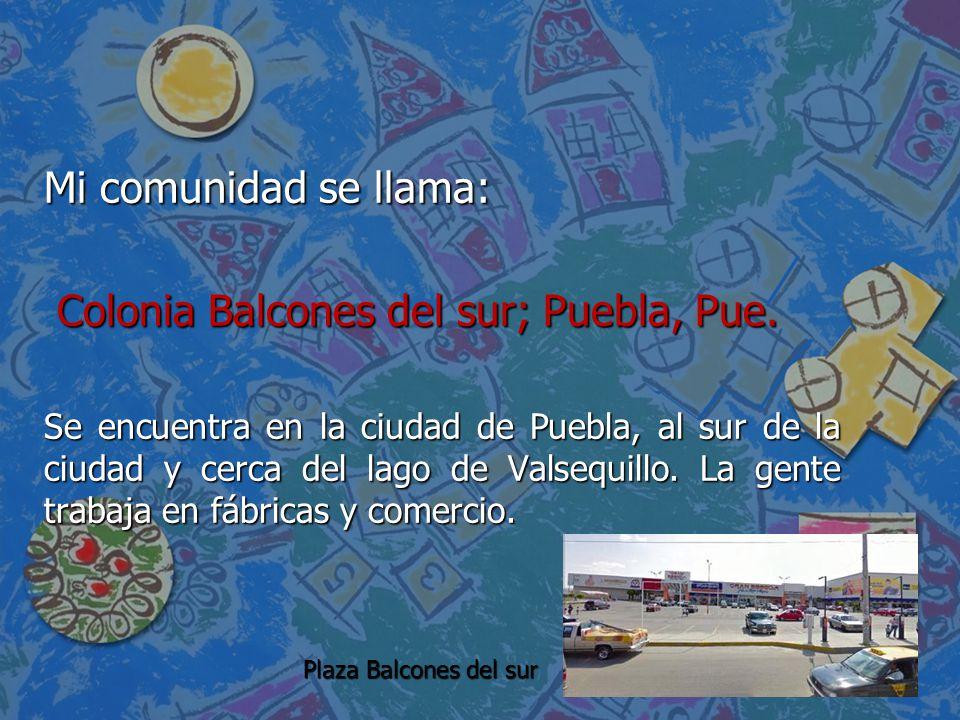 Mi comunidad se llama: Colonia Balcones del sur; Puebla, Pue. Colonia Balcones del sur; Puebla, Pue. Se encuentra en la ciudad de Puebla, al sur de la