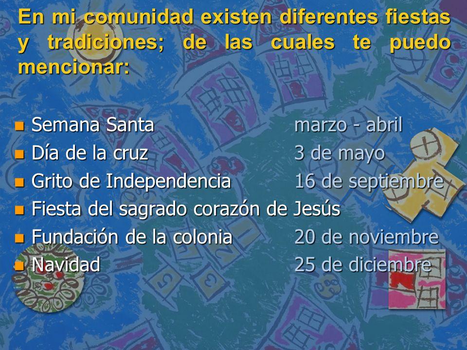 En mi comunidad existen diferentes fiestas y tradiciones; de las cuales te puedo mencionar: n Semana Santamarzo - abril n Día de la cruz3 de mayo n Gr