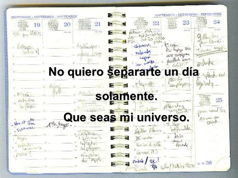 No quiero separarte un día solamente. Que seas mi universo.