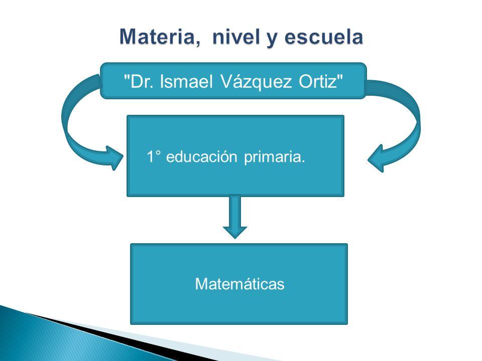 Dr. Ismael Vázquez Ortiz 1° educación primaria. Matemáticas