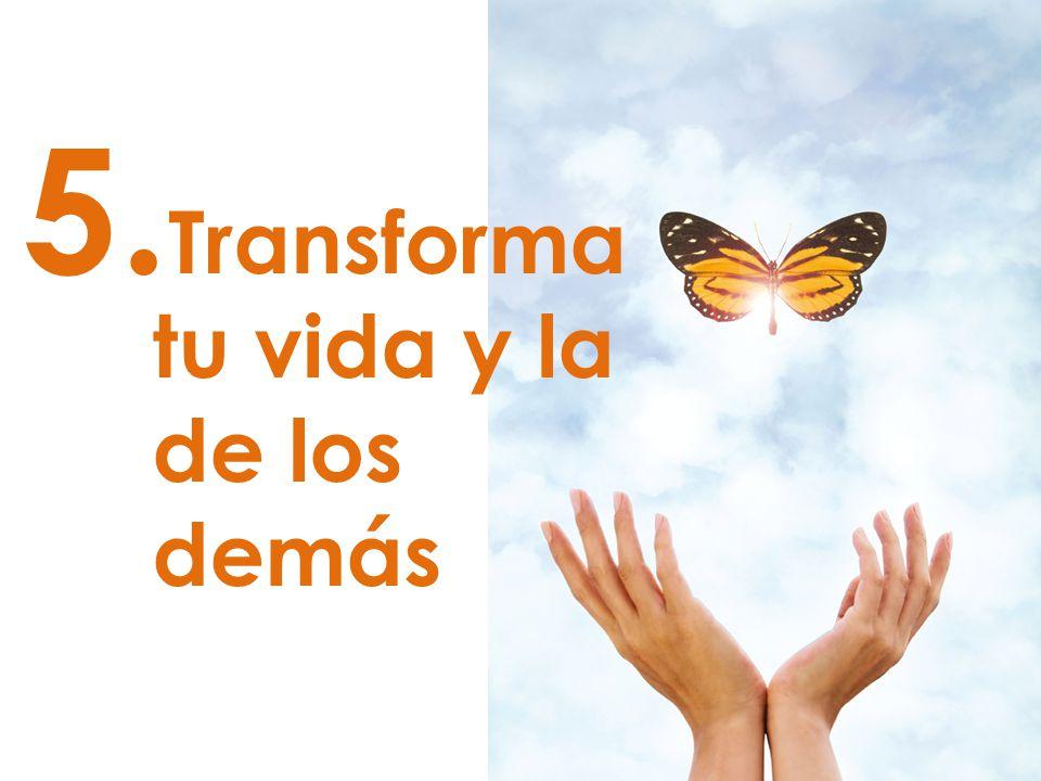 5. Transforma tu vida y la de los demás