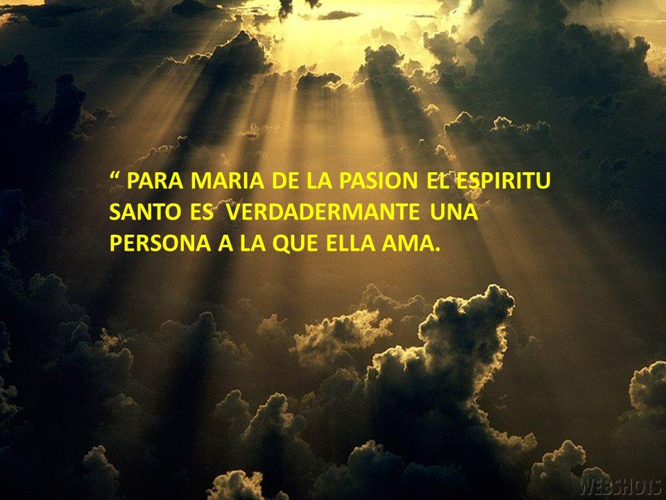 PARA MARIA DE LA PASION EL ESPIRITU SANTO ES VERDADERMANTE UNA PERSONA A LA QUE ELLA AMA.