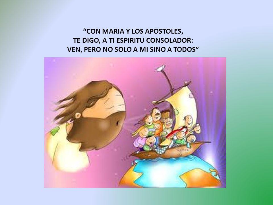 CON MARIA Y LOS APOSTOLES, TE DIGO, A TI ESPIRITU CONSOLADOR: VEN, PERO NO SOLO A MI SINO A TODOS
