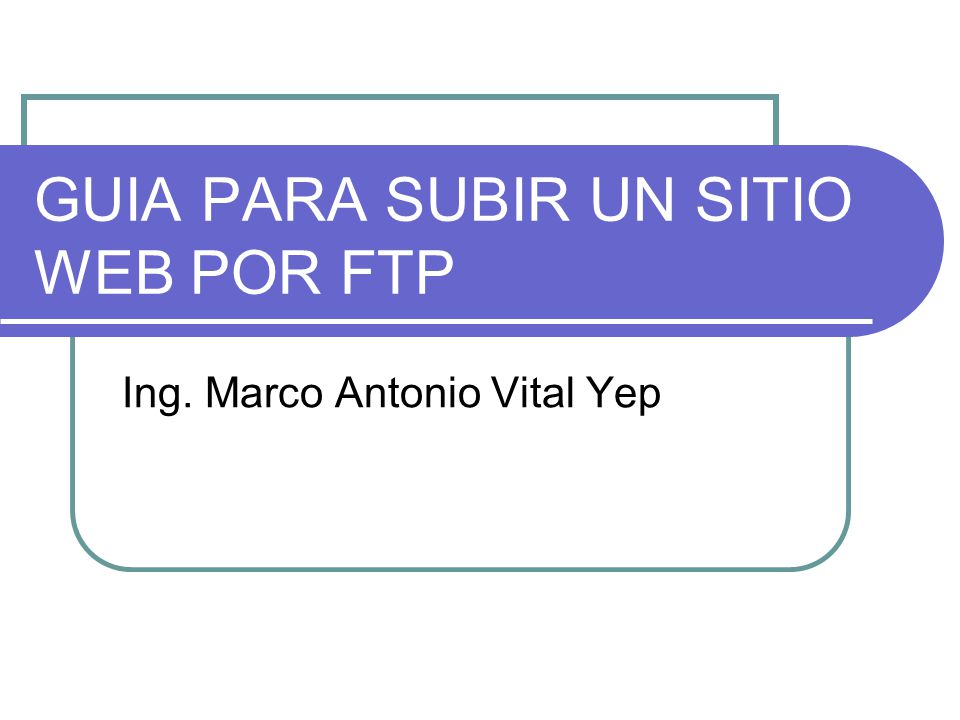 GUIA PARA SUBIR UN SITIO WEB POR FTP Ing. Marco Antonio Vital Yep