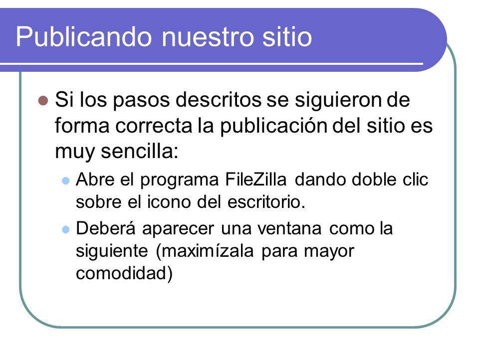 Publicando nuestro sitio Si los pasos descritos se siguieron de forma correcta la publicación del sitio es muy sencilla: Abre el programa FileZilla dando doble clic sobre el icono del escritorio.