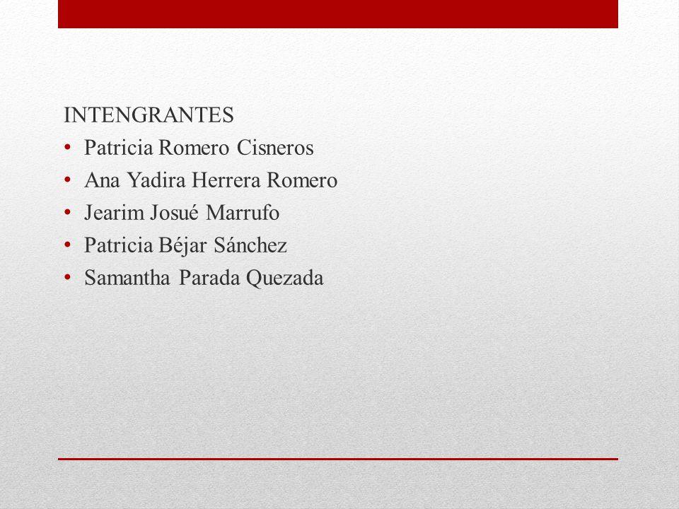 INTENGRANTES Patricia Romero Cisneros Ana Yadira Herrera Romero Jearim Josué Marrufo Patricia Béjar Sánchez Samantha Parada Quezada