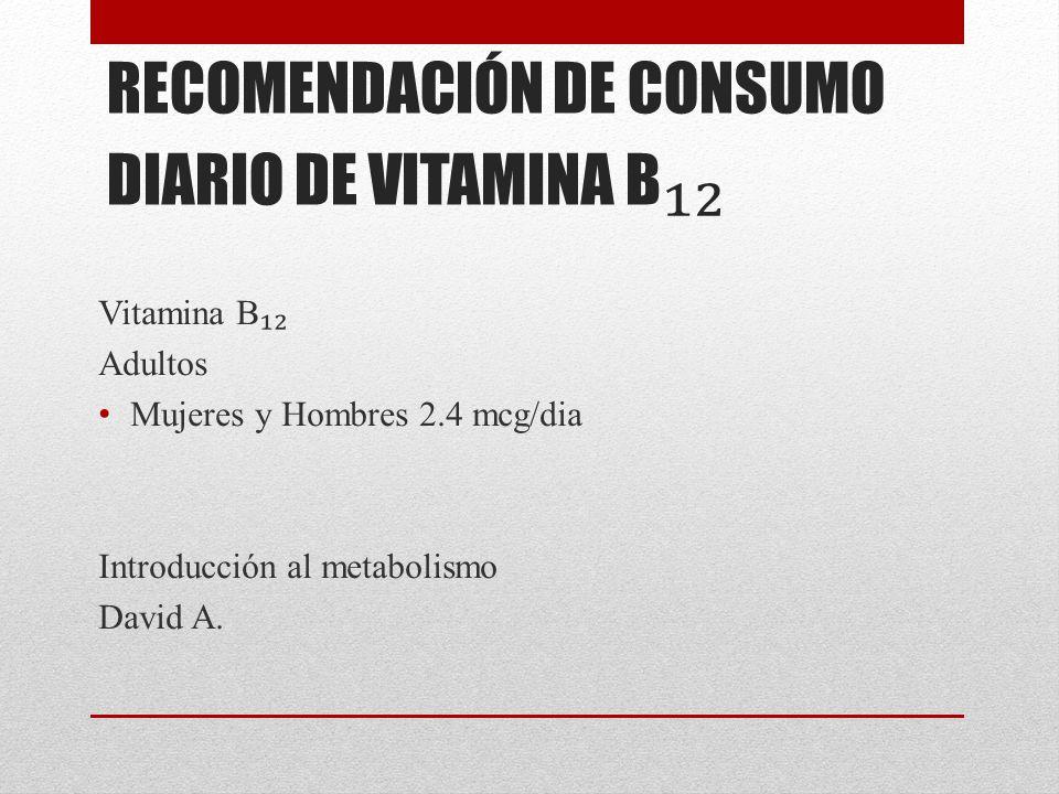 RECOMENDACIÓN DE CONSUMO DIARIO DE VITAMINA B Vitamina B Adultos Mujeres y Hombres 2.4 mcg/dia Introducción al metabolismo David A.