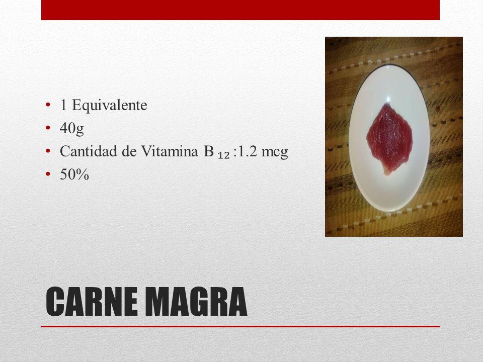 CARNE MAGRA 1 Equivalente 40g Cantidad de Vitamina B :1.2 mcg 50%
