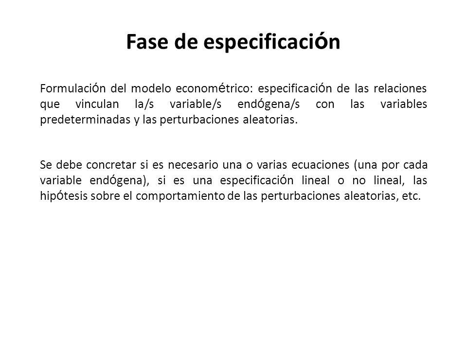Fase de especificaci ó n Formulaci ó n del modelo econom é trico: especificaci ó n de las relaciones que vinculan la/s variable/s end ó gena/s con las
