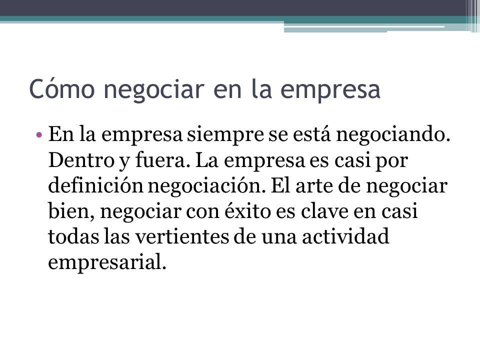 Cómo negociar en la empresa En la empresa siempre se está negociando. Dentro y fuera. La empresa es casi por definición negociación. El arte de negoci