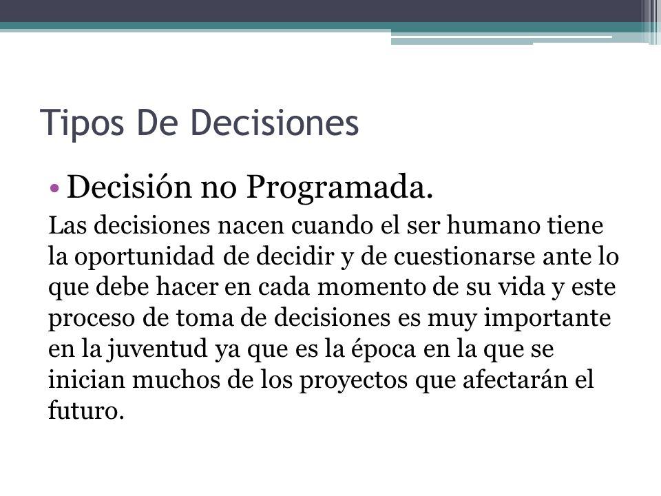 Tipos De Decisiones Decisión no Programada. Las decisiones nacen cuando el ser humano tiene la oportunidad de decidir y de cuestionarse ante lo que de