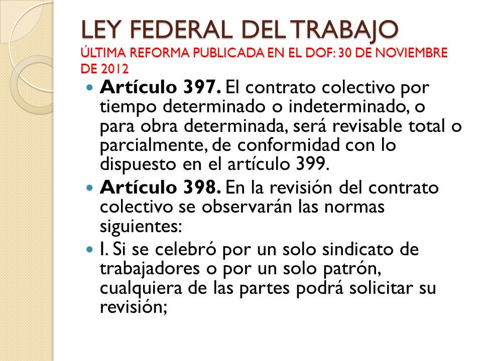 LEY FEDERAL DEL TRABAJO ÚLTIMA REFORMA PUBLICADA EN EL DOF: 30 DE NOVIEMBRE DE 2012 Artículo 397. El contrato colectivo por tiempo determinado o indet