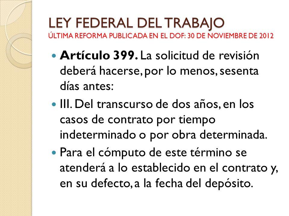 LEY FEDERAL DEL TRABAJO ÚLTIMA REFORMA PUBLICADA EN EL DOF: 30 DE NOVIEMBRE DE 2012 Artículo 399. La solicitud de revisión deberá hacerse, por lo meno