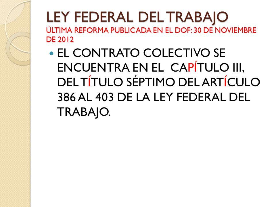 LEY FEDERAL DEL TRABAJO ÚLTIMA REFORMA PUBLICADA EN EL DOF: 30 DE NOVIEMBRE DE 2012 EL CONTRATO COLECTIVO SE ENCUENTRA EN EL CAPÍTULO III, DEL TÍTULO