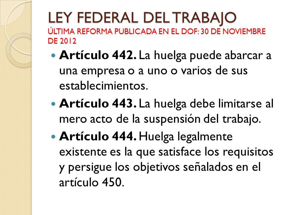 LEY FEDERAL DEL TRABAJO ÚLTIMA REFORMA PUBLICADA EN EL DOF: 30 DE NOVIEMBRE DE 2012 Artículo 442. La huelga puede abarcar a una empresa o a uno o vari
