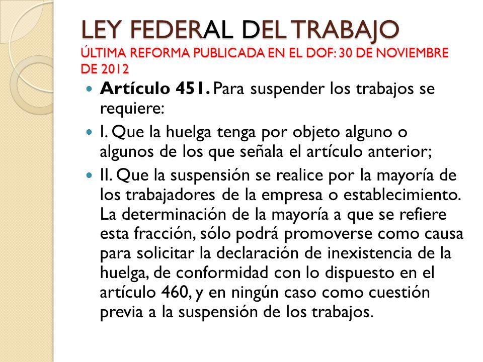LEY FEDERAL DEL TRABAJO ÚLTIMA REFORMA PUBLICADA EN EL DOF: 30 DE NOVIEMBRE DE 2012 Artículo 451. Para suspender los trabajos se requiere: I. Que la h