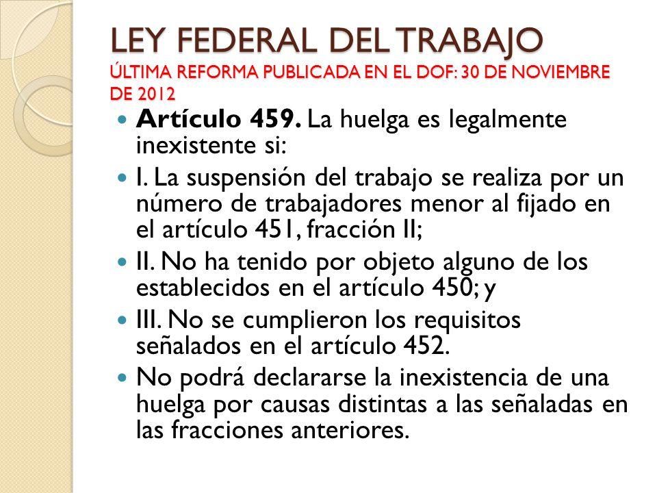 LEY FEDERAL DEL TRABAJO ÚLTIMA REFORMA PUBLICADA EN EL DOF: 30 DE NOVIEMBRE DE 2012 Artículo 459. La huelga es legalmente inexistente si: I. La suspen
