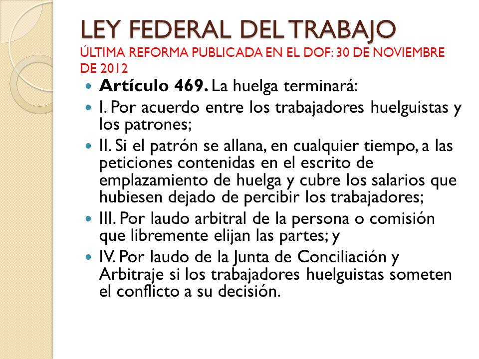 LEY FEDERAL DEL TRABAJO LEY FEDERAL DEL TRABAJO ÚLTIMA REFORMA PUBLICADA EN EL DOF: 30 DE NOVIEMBRE DE 2012 Artículo 469. La huelga terminará: I. Por