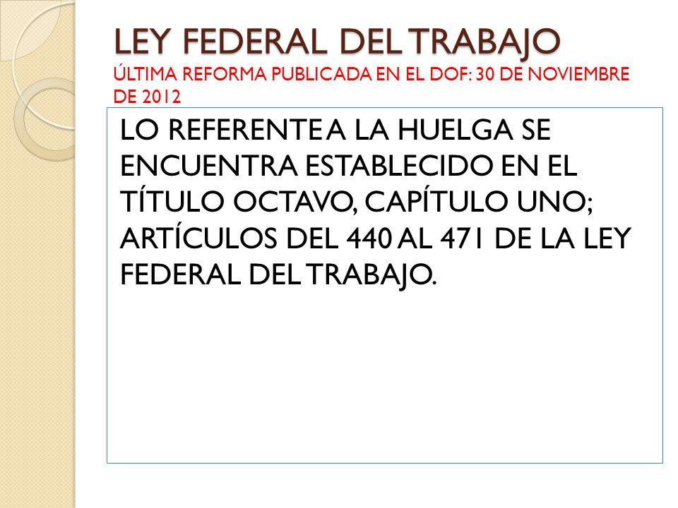 LEY FEDERAL DEL TRABAJO LEY FEDERAL DEL TRABAJO ÚLTIMA REFORMA PUBLICADA EN EL DOF: 30 DE NOVIEMBRE DE 2012 LO REFERENTE A LA HUELGA SE ENCUENTRA ESTA