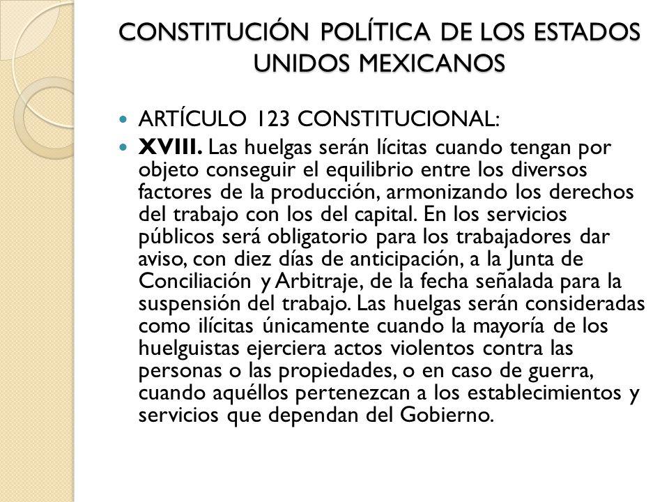 CONSTITUCIÓN POLÍTICA DE LOS ESTADOS UNIDOS MEXICANOS ARTÍCULO 123 CONSTITUCIONAL: XVIII. Las huelgas serán lícitas cuando tengan por objeto conseguir