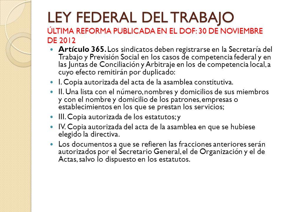 LEY FEDERAL DEL TRABAJO ÚLTIMA REFORMA PUBLICADA EN EL DOF: 30 DE NOVIEMBRE DE 2012 Artículo 365. Los sindicatos deben registrarse en la Secretaría de