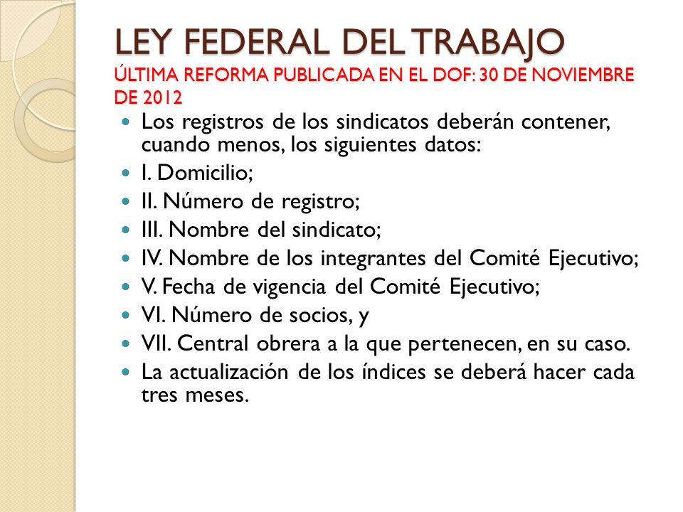 LEY FEDERAL DEL TRABAJO ÚLTIMA REFORMA PUBLICADA EN EL DOF: 30 DE NOVIEMBRE DE 2012 Los registros de los sindicatos deberán contener, cuando menos, lo