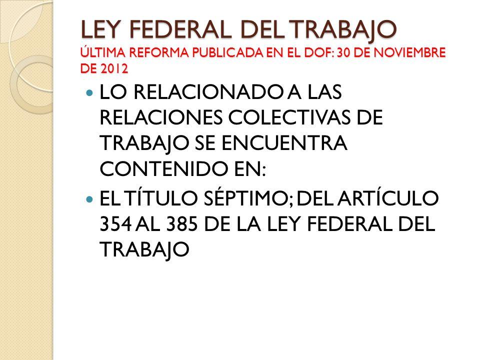 LEY FEDERAL DEL TRABAJO ÚLTIMA REFORMA PUBLICADA EN EL DOF: 30 DE NOVIEMBRE DE 2012 LO RELACIONADO A LAS RELACIONES COLECTIVAS DE TRABAJO SE ENCUENTRA