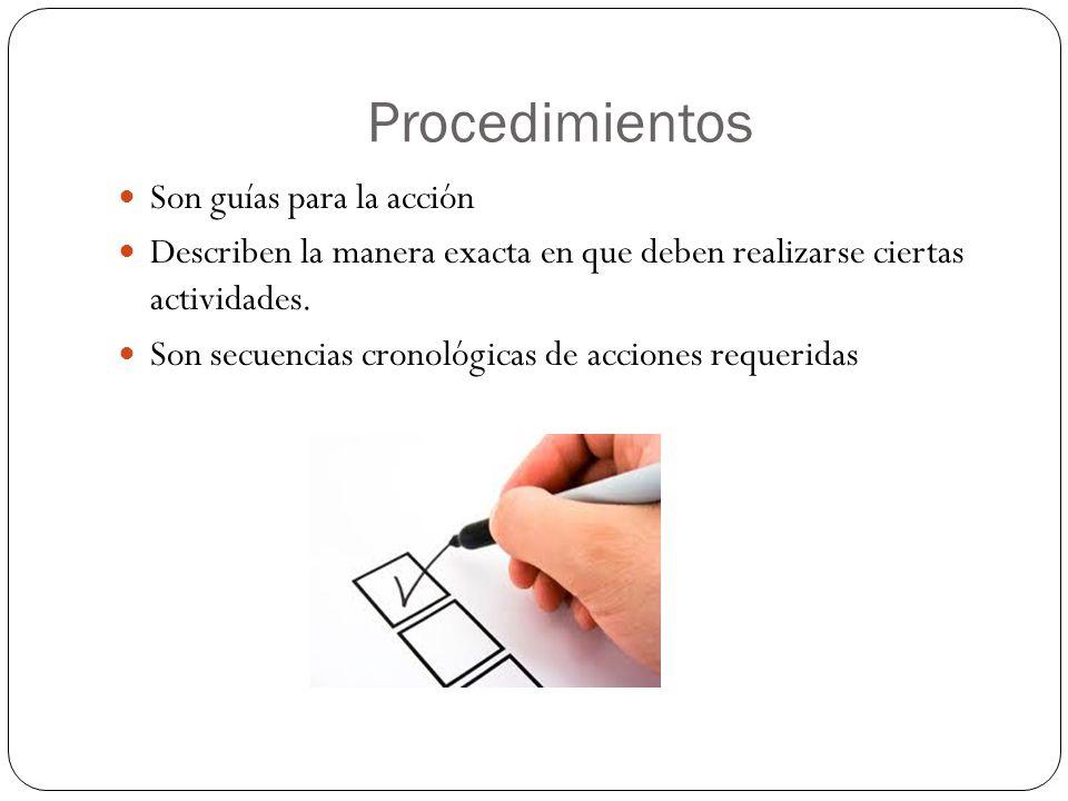 Procedimientos Son guías para la acción Describen la manera exacta en que deben realizarse ciertas actividades.