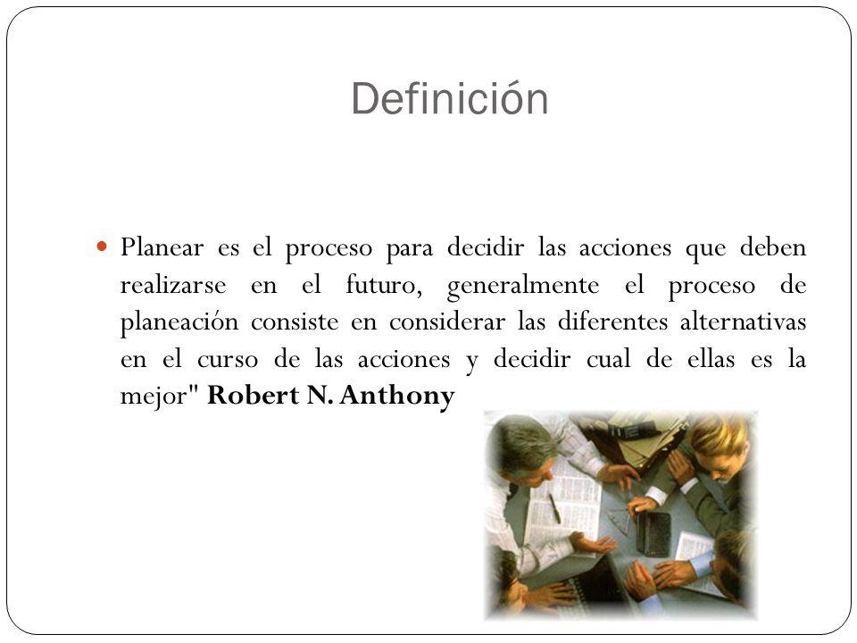 Definición Planear es el proceso para decidir las acciones que deben realizarse en el futuro, generalmente el proceso de planeación consiste en considerar las diferentes alternativas en el curso de las acciones y decidir cual de ellas es la mejor Robert N.