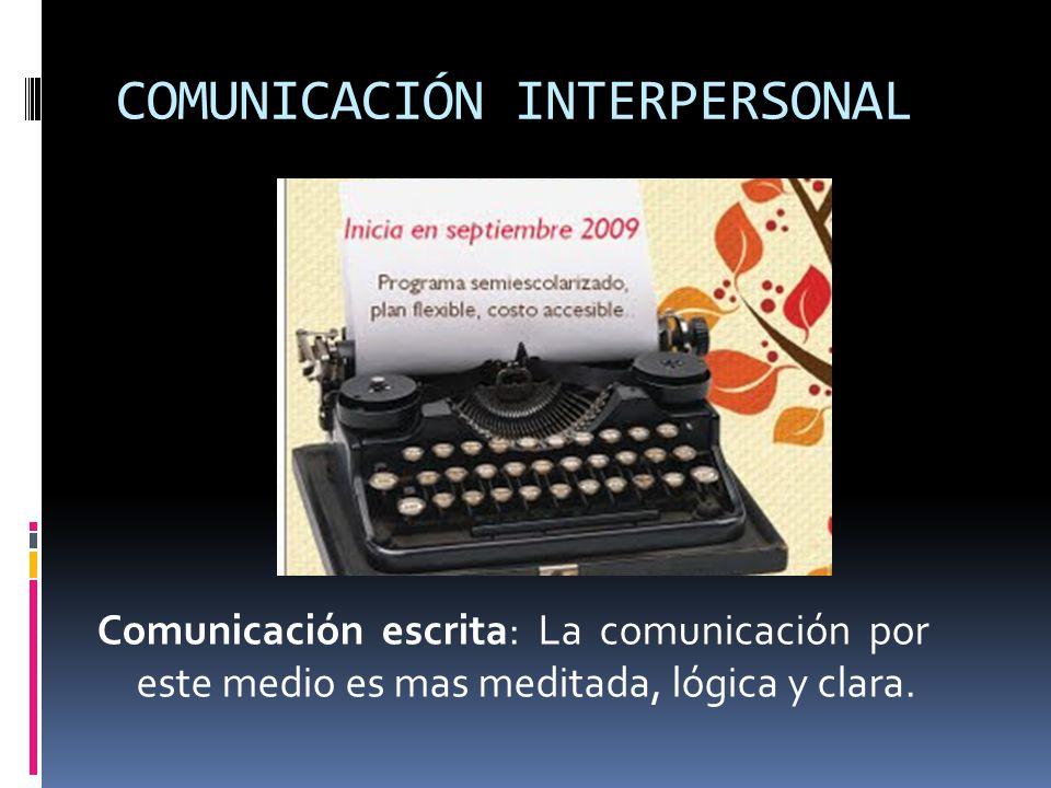 COMUNICACIÓN INTERPERSONAL Comunicación escrita: La comunicación por este medio es mas meditada, lógica y clara.