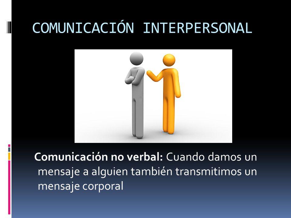 COMUNICACIÓN INTERPERSONAL Comunicación no verbal: Cuando damos un mensaje a alguien también transmitimos un mensaje corporal