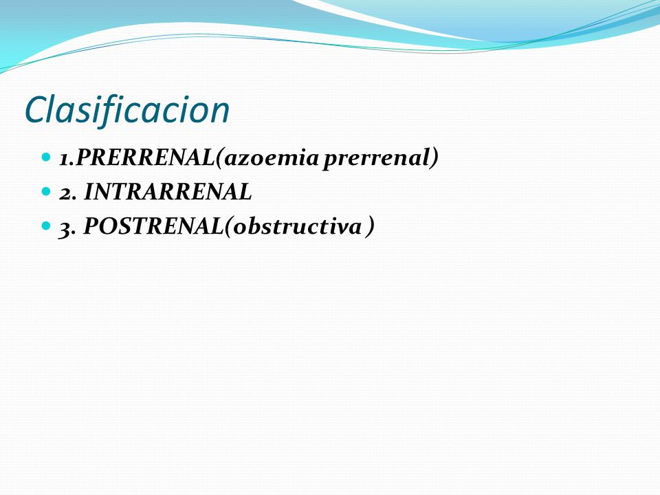 Clasificacion 1.PRERRENAL(azoemia prerrenal) 2. INTRARRENAL 3. POSTRENAL(obstructiva )