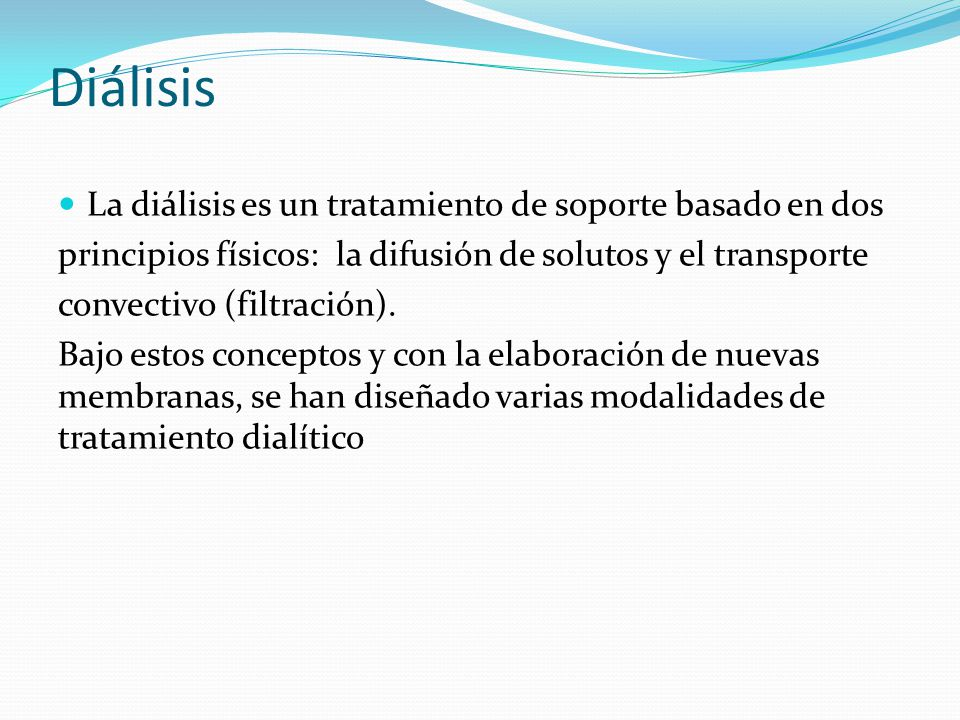 Diálisis La diálisis es un tratamiento de soporte basado en dos principios físicos: la difusión de solutos y el transporte convectivo (filtración). Ba
