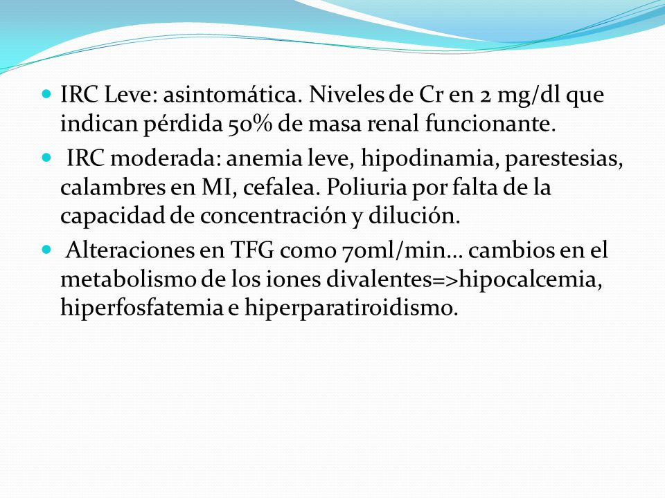 IRC Leve: asintomática. Niveles de Cr en 2 mg/dl que indican pérdida 50% de masa renal funcionante. IRC moderada: anemia leve, hipodinamia, parestesia
